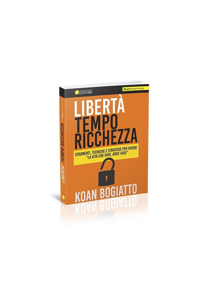"""Libertà Tempo Ricchezza - Strumenti, tecniche e strategie per vivere """"La vita che vuoi, dove vuoi"""""""